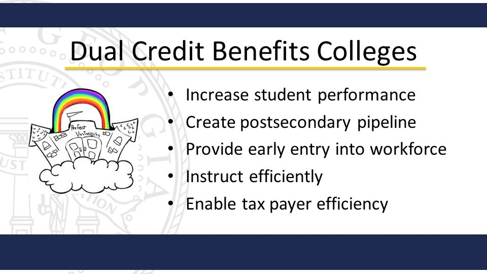 Dual Credit Benefits Colleges Increase student performance Create postsecondary pipeline Provide early entry into workforce Instruct efficiently Enabl