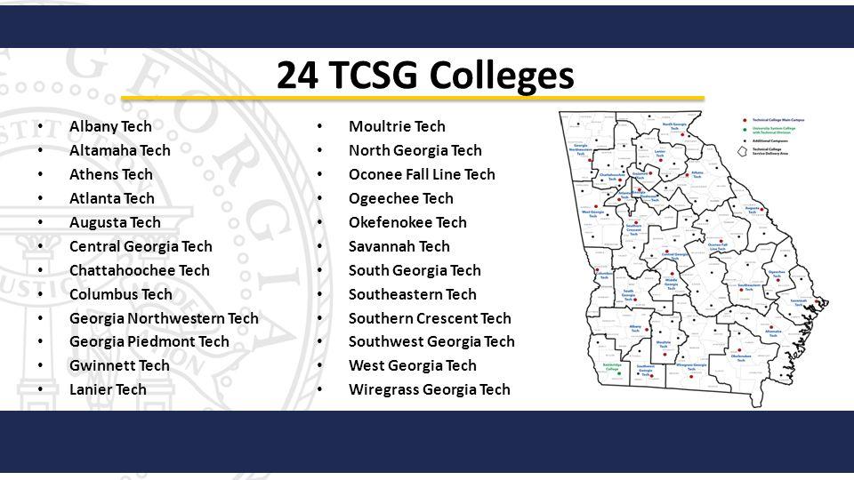 24 TCSG Colleges Albany Tech Altamaha Tech Athens Tech Atlanta Tech Augusta Tech Central Georgia Tech Chattahoochee Tech Columbus Tech Georgia Northwe