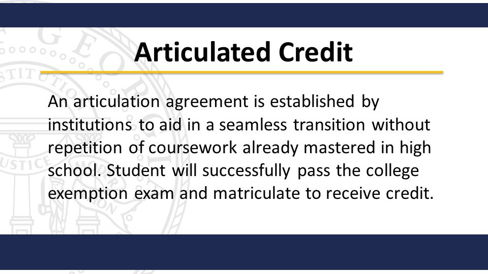 Articulated Credit An articulation agreement is established by institutions to aid in a seamless transition without repetition of coursework already m