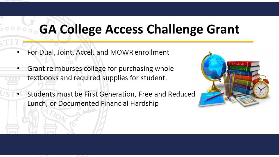 GA College Access Challenge Grant For Dual, Joint, Accel, and MOWR enrollment Grant reimburses college for purchasing whole textbooks and required sup