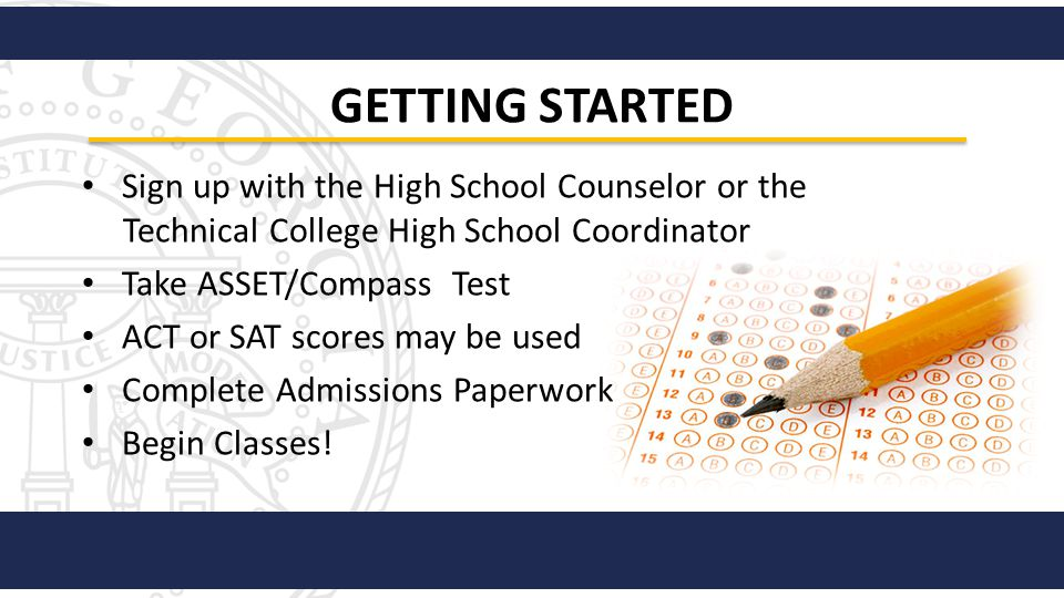 Sign up with the High School Counselor or the Technical College High School Coordinator Take ASSET/Compass Test ACT or SAT scores may be used Complete