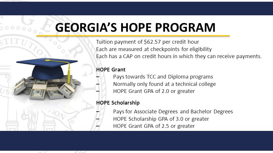 GEORGIAS HOPE PROGRAM Tuition payment of $62.57 per credit hour Each are measured at checkpoints for eligibility Each has a CAP on credit hours in whi