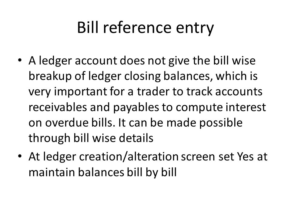Bill reference entry A ledger account does not give the bill wise breakup of ledger closing balances, which is very important for a trader to track ac