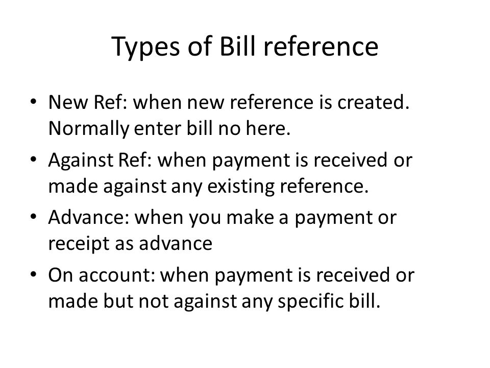 Types of Bill reference New Ref: when new reference is created. Normally enter bill no here. Against Ref: when payment is received or made against any