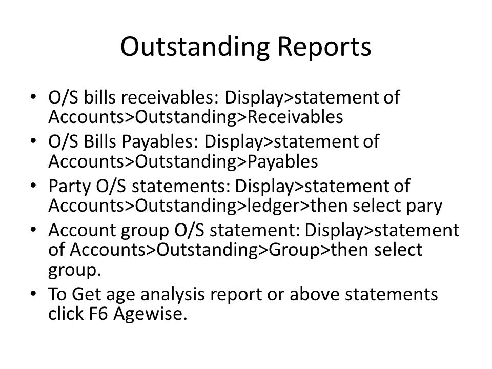 Outstanding Reports O/S bills receivables: Display>statement of Accounts>Outstanding>Receivables O/S Bills Payables: Display>statement of Accounts>Out