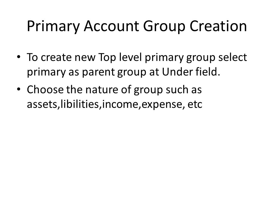 Primary Account Group Creation To create new Top level primary group select primary as parent group at Under field. Choose the nature of group such as