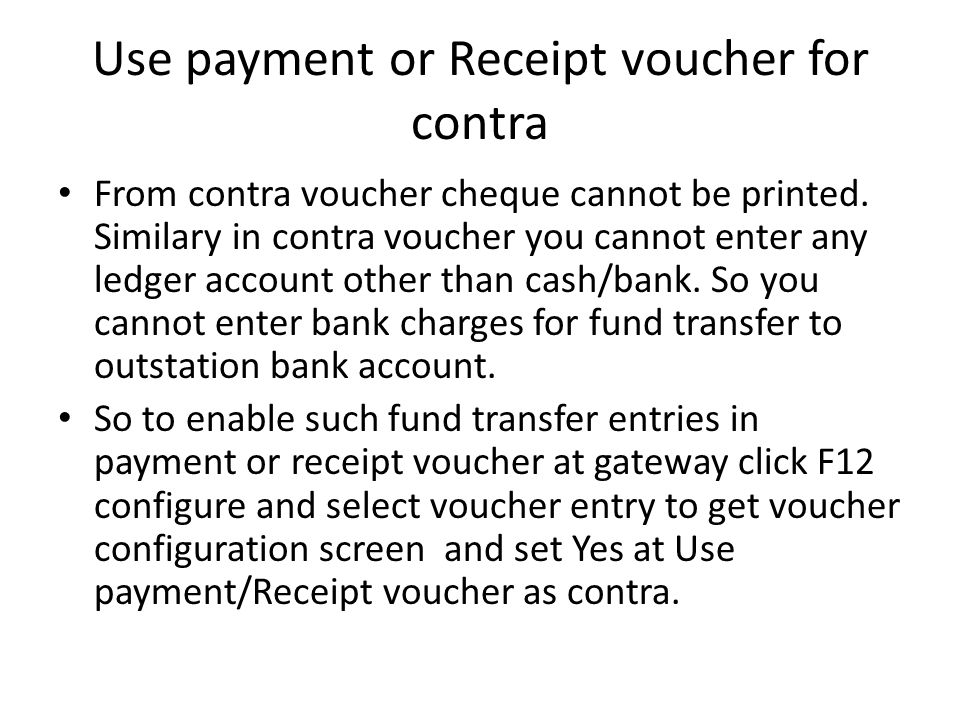Use payment or Receipt voucher for contra From contra voucher cheque cannot be printed. Similary in contra voucher you cannot enter any ledger account