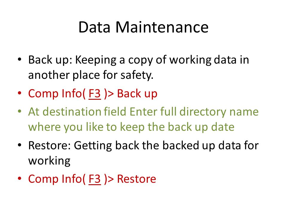 Data Maintenance Back up: Keeping a copy of working data in another place for safety. Comp Info( F3 )> Back up At destination field Enter full directo