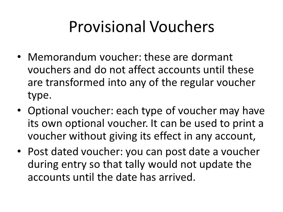 Provisional Vouchers Memorandum voucher: these are dormant vouchers and do not affect accounts until these are transformed into any of the regular vou