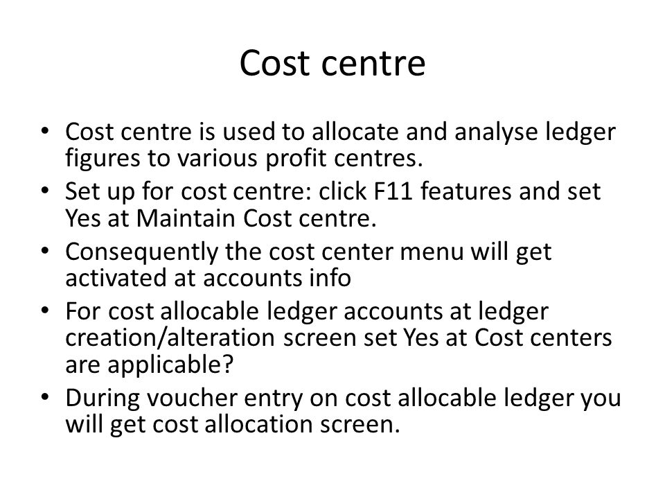 Cost centre Cost centre is used to allocate and analyse ledger figures to various profit centres. Set up for cost centre: click F11 features and set Y
