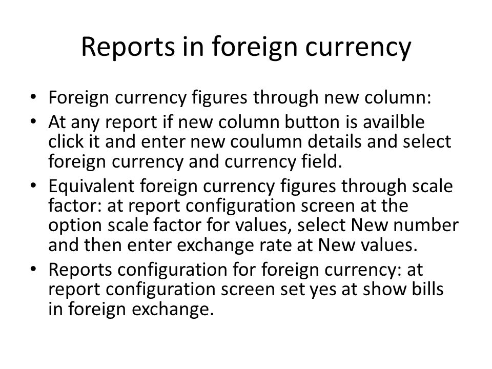 Reports in foreign currency Foreign currency figures through new column: At any report if new column button is availble click it and enter new coulumn