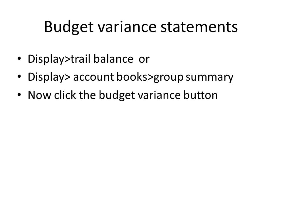 Budget variance statements Display>trail balance or Display> account books>group summary Now click the budget variance button
