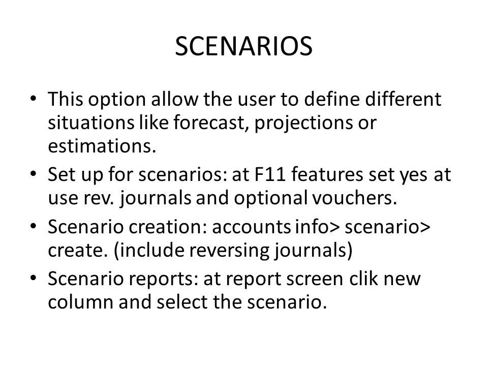 SCENARIOS This option allow the user to define different situations like forecast, projections or estimations. Set up for scenarios: at F11 features s