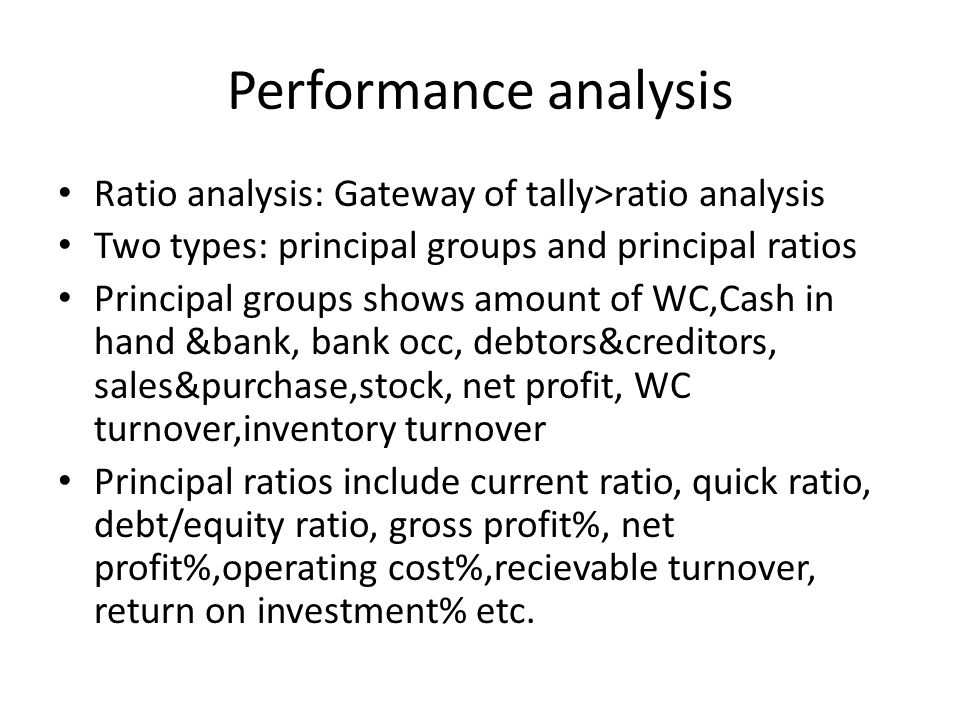 Performance analysis Ratio analysis: Gateway of tally>ratio analysis Two types: principal groups and principal ratios Principal groups shows amount of