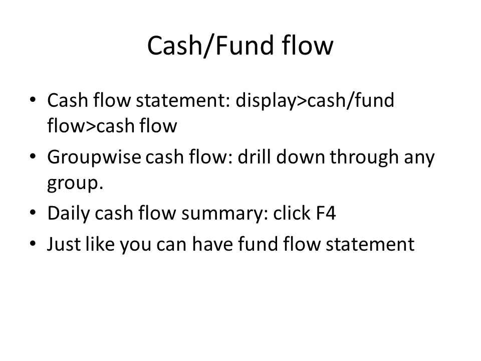 Cash/Fund flow Cash flow statement: display>cash/fund flow>cash flow Groupwise cash flow: drill down through any group. Daily cash flow summary: click