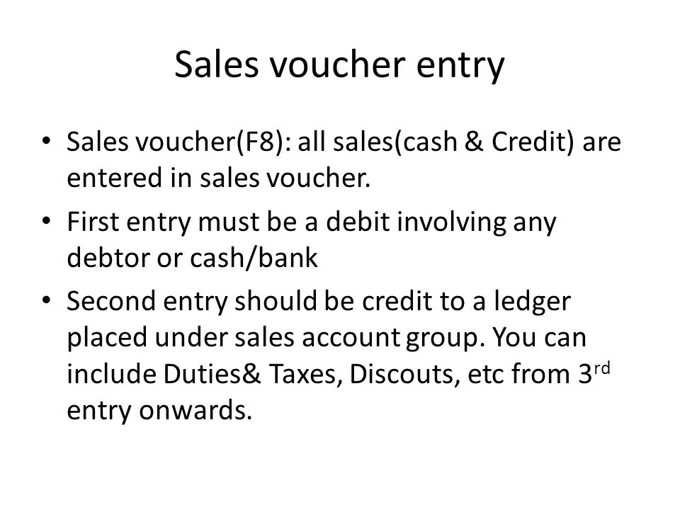Sales voucher entry Sales voucher(F8): all sales(cash & Credit) are entered in sales voucher. First entry must be a debit involving any debtor or cash
