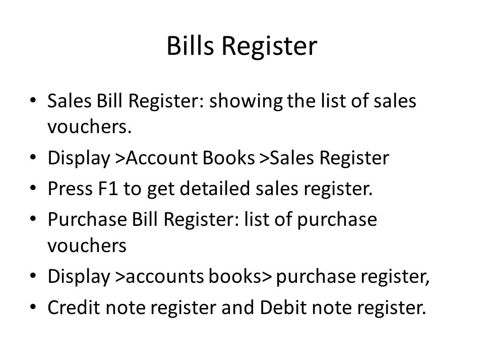 Bills Register Sales Bill Register: showing the list of sales vouchers. Display >Account Books >Sales Register Press F1 to get detailed sales register