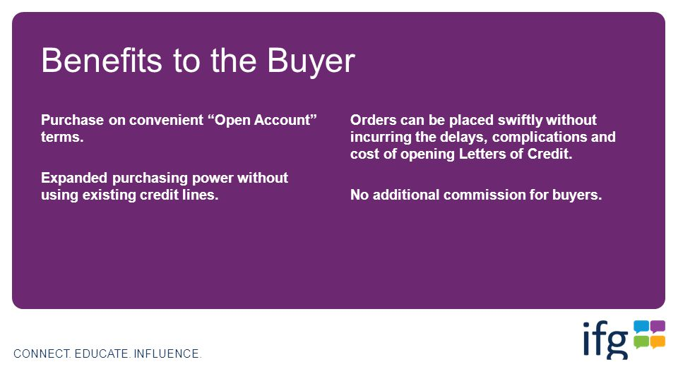 CONNECT.EDUCATE. INFLUENCE. Benefits to the Buyer Purchase on convenient Open Account terms.