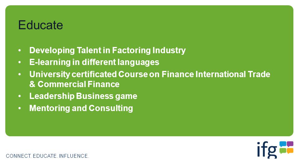 CONNECT. EDUCATE. INFLUENCE. Developing Talent in Factoring Industry E-learning in different languages University certificated Course on Finance Inter