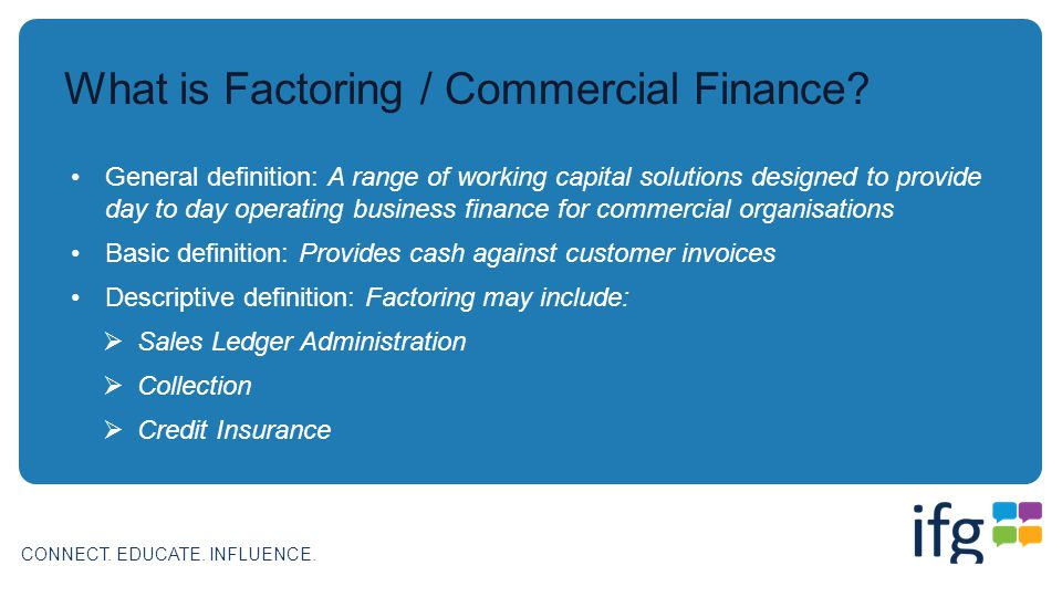 CONNECT. EDUCATE. INFLUENCE. What is Factoring / Commercial Finance? General definition: A range of working capital solutions designed to provide day