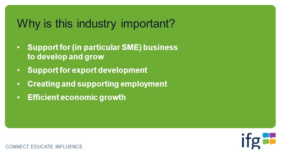 CONNECT. EDUCATE. INFLUENCE. Why is this industry important? Support for (in particular SME) business to develop and grow Support for export developme
