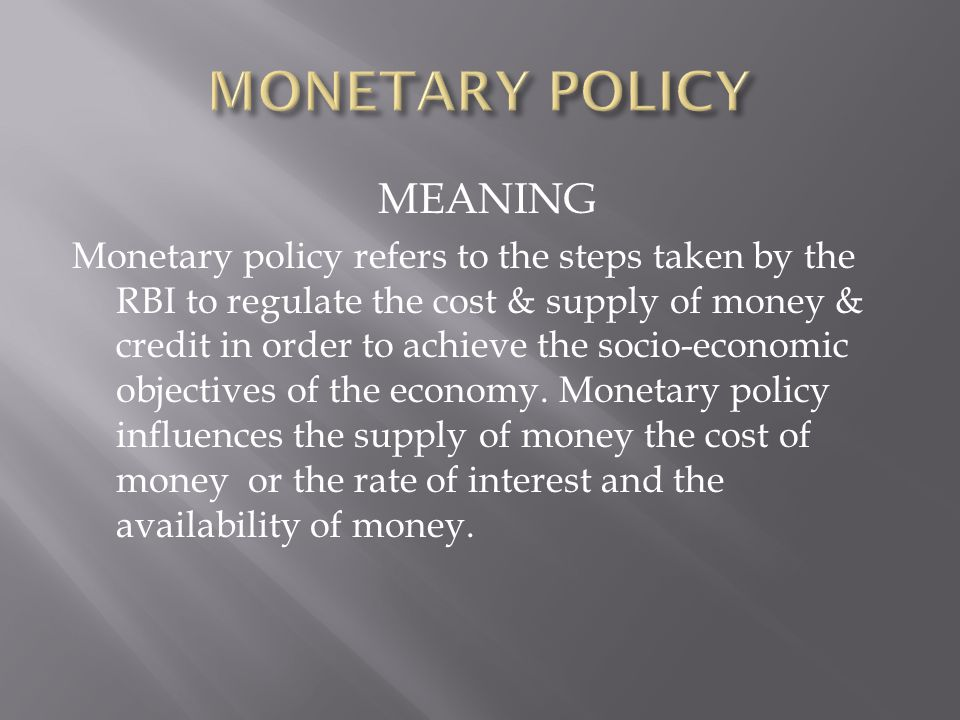 MEANING Monetary policy refers to the steps taken by the RBI to regulate the cost & supply of money & credit in order to achieve the socio-economic ob