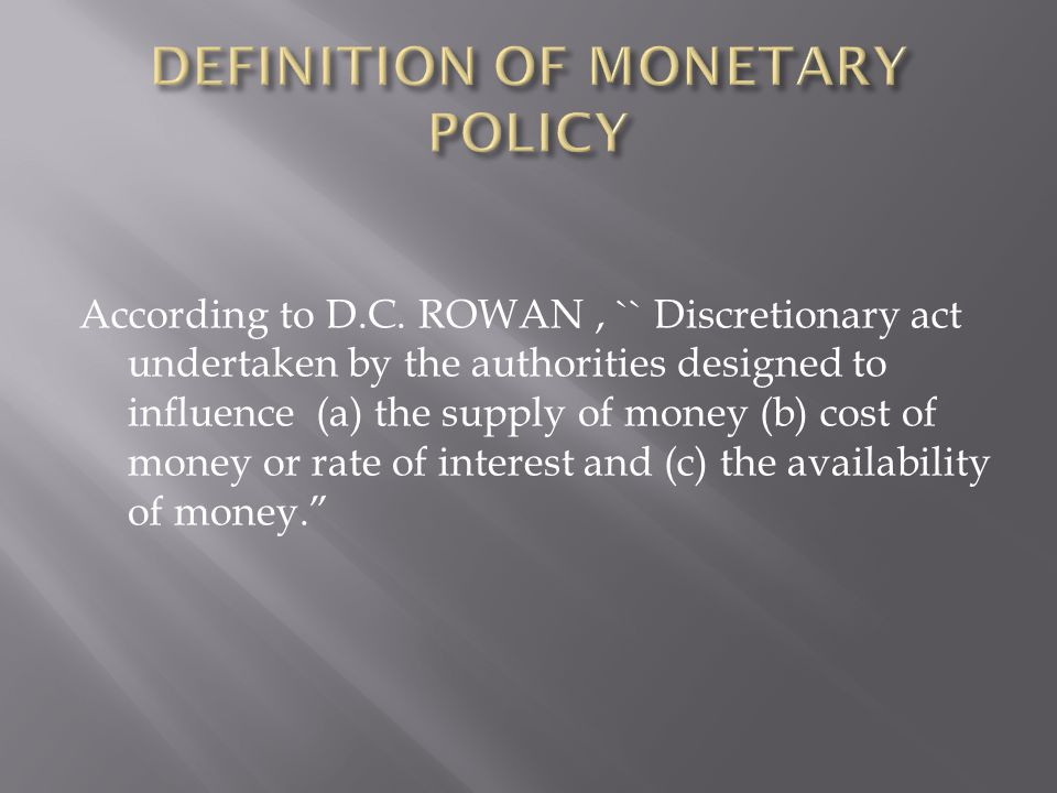 According to D.C. ROWAN, `` Discretionary act undertaken by the authorities designed to influence (a) the supply of money (b) cost of money or rate of