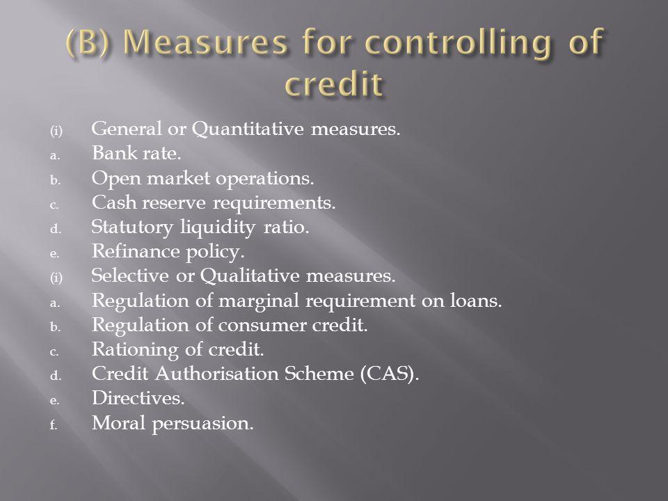 (i) General or Quantitative measures. a. Bank rate. b. Open market operations. c. Cash reserve requirements. d. Statutory liquidity ratio. e. Refinanc