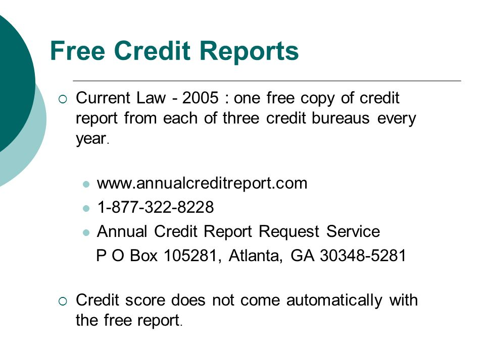 Free Credit Reports Current Law - 2005 : one free copy of credit report from each of three credit bureaus every year.