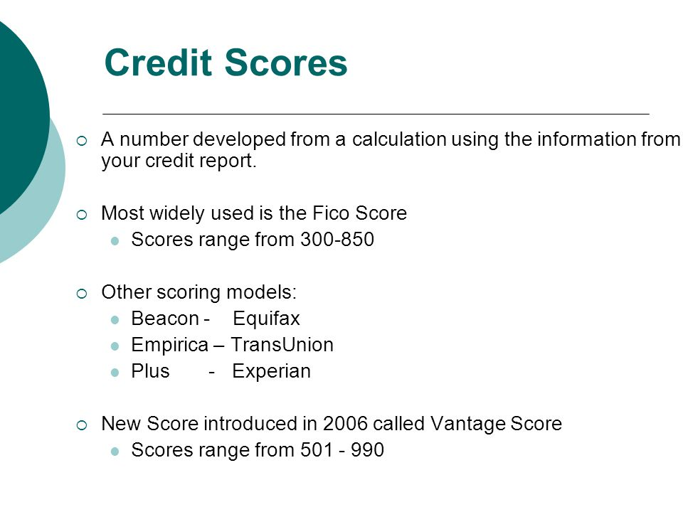 Credit Scores A number developed from a calculation using the information from your credit report.