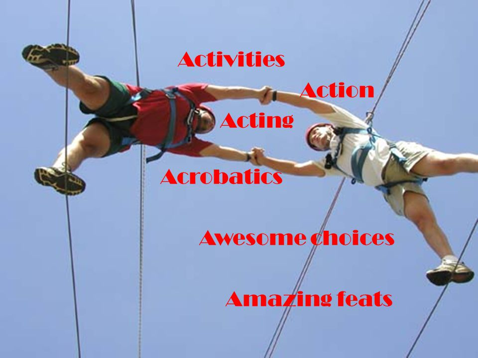 Activities Action Acting Acrobatics Awesome choices Amazing feats