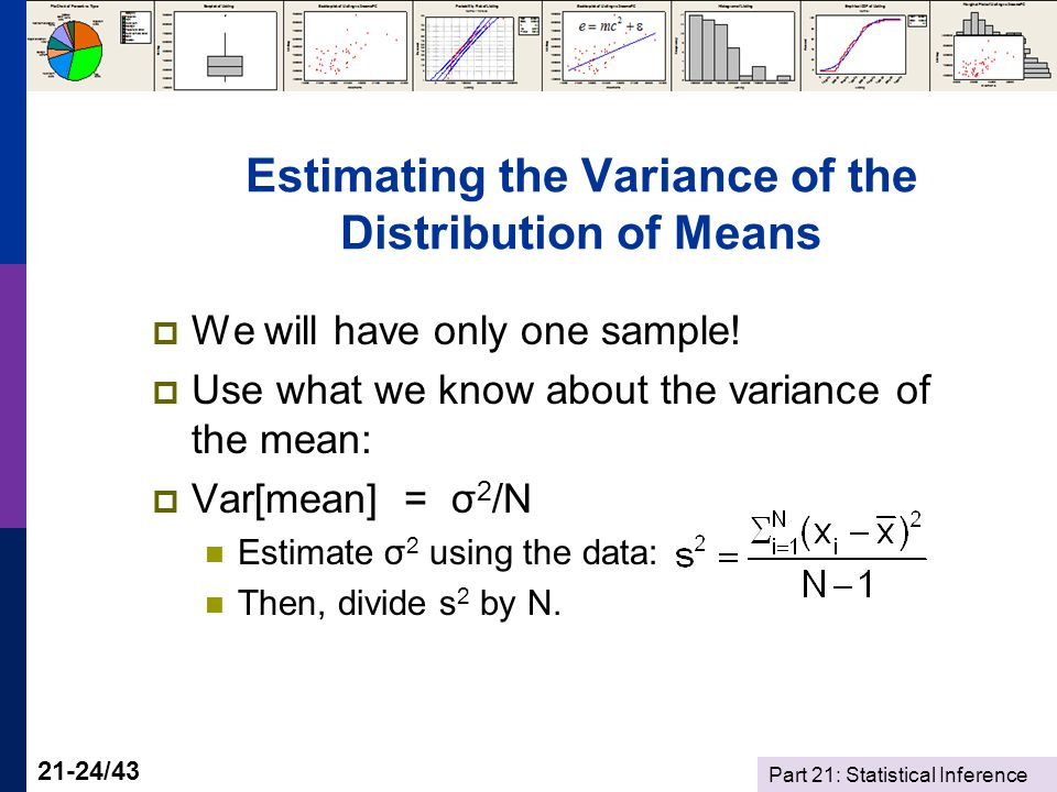 Part 21: Statistical Inference 21-24/43 Estimating the Variance of the Distribution of Means We will have only one sample.