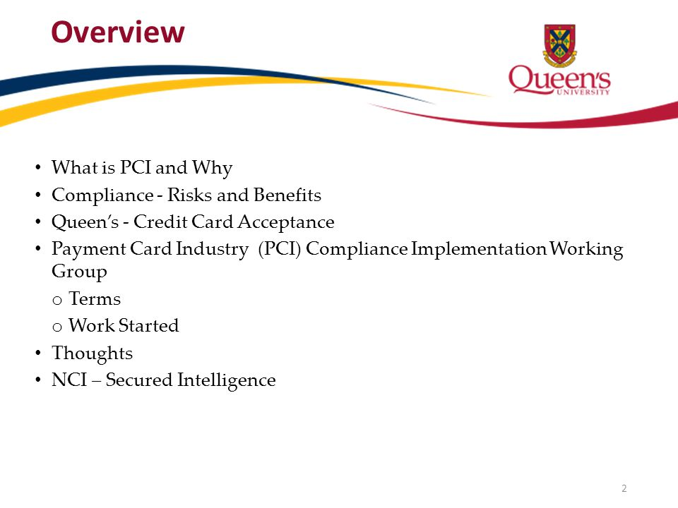 Overview What is PCI and Why Compliance - Risks and Benefits Queens - Credit Card Acceptance Payment Card Industry (PCI) Compliance Implementation Working Group o Terms o Work Started Thoughts NCI – Secured Intelligence 2