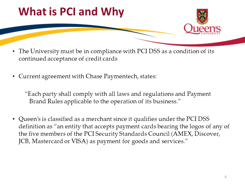 The University must be in compliance with PCI DSS as a condition of its continued acceptance of credit cards Current agreement with Chase Paymentech, states: Each party shall comply with all laws and regulations and Payment Brand Rules applicable to the operation of its business.