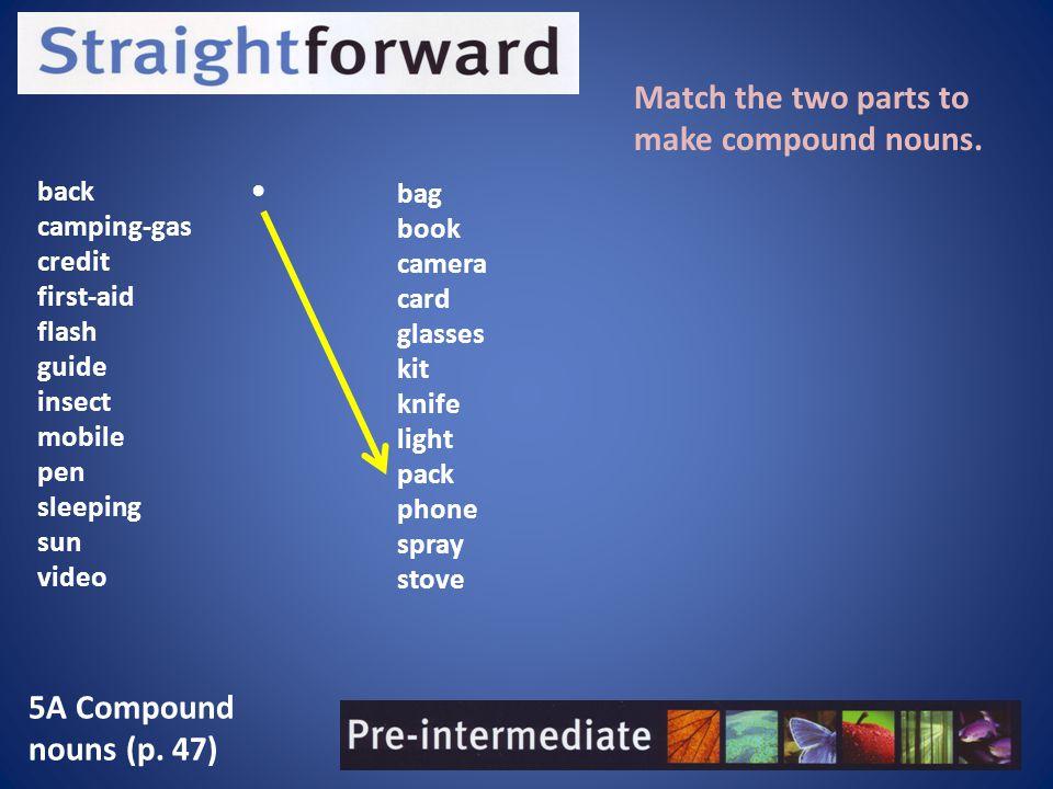 5A Compound nouns (p.47) Match the two parts to make compound nouns.