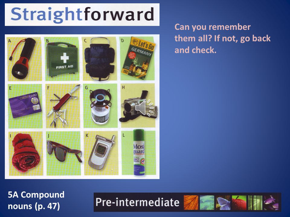 5A Compound nouns (p. 47) Can you remember them all? If not, go back and check.