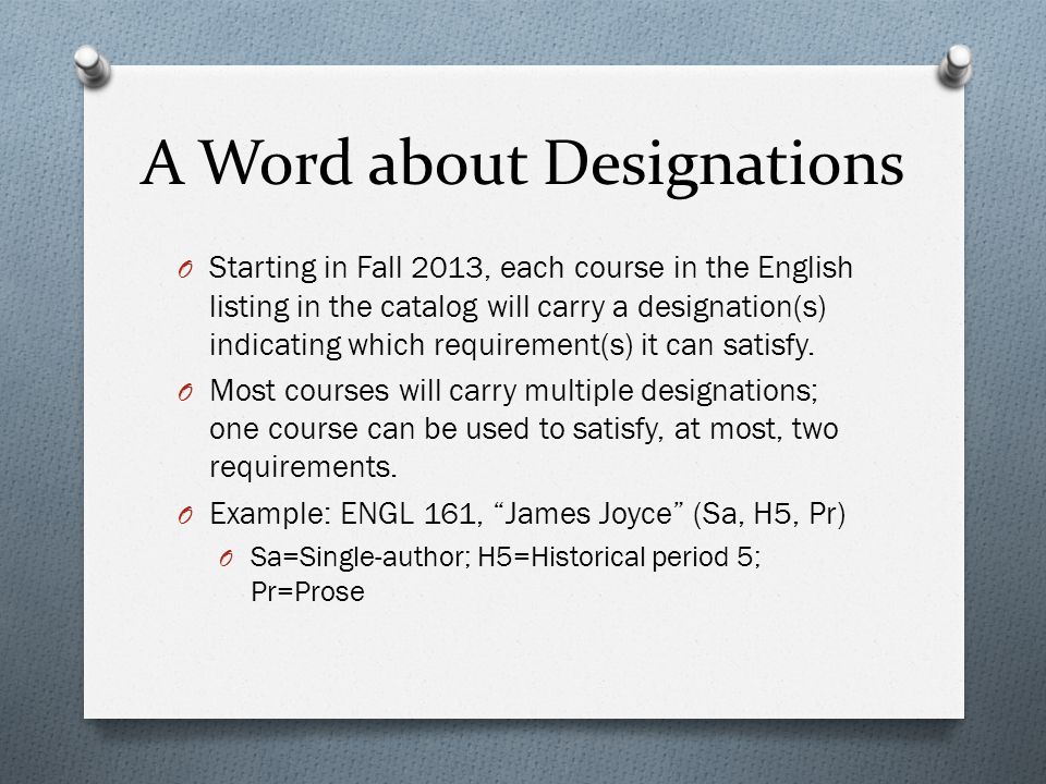A Word about Designations O Starting in Fall 2013, each course in the English listing in the catalog will carry a designation(s) indicating which requirement(s) it can satisfy.