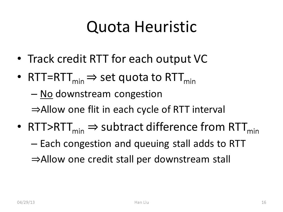 Quota Heuristic Track credit RTT for each output VC RTT=RTT min set quota to RTT min – No downstream congestion Allow one flit in each cycle of RTT interval RTT>RTT min subtract difference from RTT min – Each congestion and queuing stall adds to RTT Allow one credit stall per downstream stall Han Liu1604/29/13