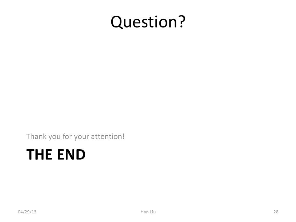 THE END Thank you for your attention! Han Liu2804/29/13 Question