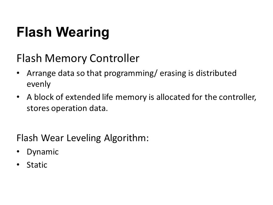 Flash Wearing Flash Memory Controller Arrange data so that programming/ erasing is distributed evenly A block of extended life memory is allocated for the controller, stores operation data.