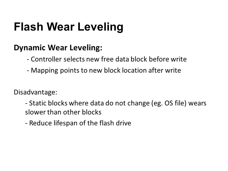 Flash Wear Leveling Dynamic Wear Leveling: - Controller selects new free data block before write - Mapping points to new block location after write Disadvantage: - Static blocks where data do not change (eg.