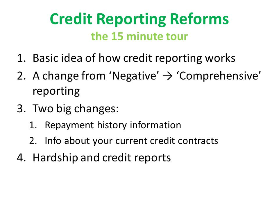 Credit Reporting Reforms the 15 minute tour 1.Basic idea of how credit reporting works 2.A change from Negative Comprehensive reporting 3.Two big chan