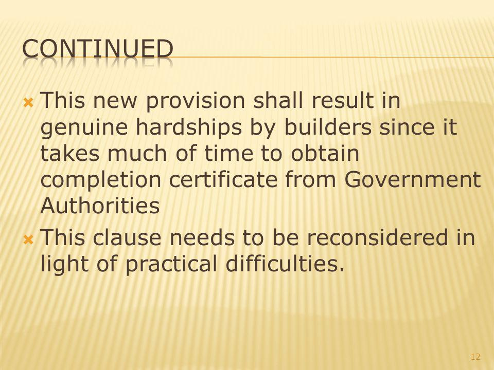 This new provision shall result in genuine hardships by builders since it takes much of time to obtain completion certificate from Government Authorities This clause needs to be reconsidered in light of practical difficulties.