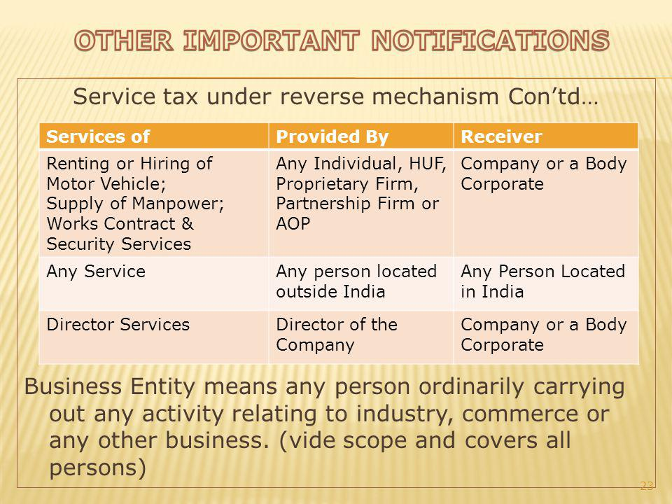 Service tax under reverse mechanism Contd… Business Entity means any person ordinarily carrying out any activity relating to industry, commerce or any other business.