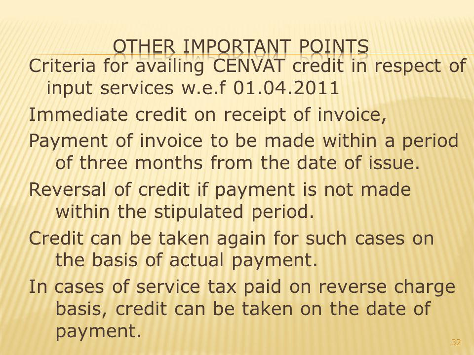 Criteria for availing CENVAT credit in respect of input services w.e.f 01.04.2011 Immediate credit on receipt of invoice, Payment of invoice to be made within a period of three months from the date of issue.
