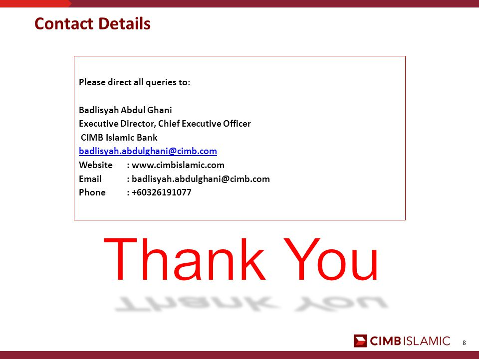 8 Contact Details Please direct all queries to: Badlisyah Abdul Ghani Executive Director, Chief Executive Officer CIMB Islamic Bank Website:     Phone: