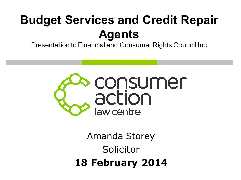 Budget Services and Credit Repair Agents Presentation to Financial and Consumer Rights Council Inc Amanda Storey Solicitor 18 February 2014