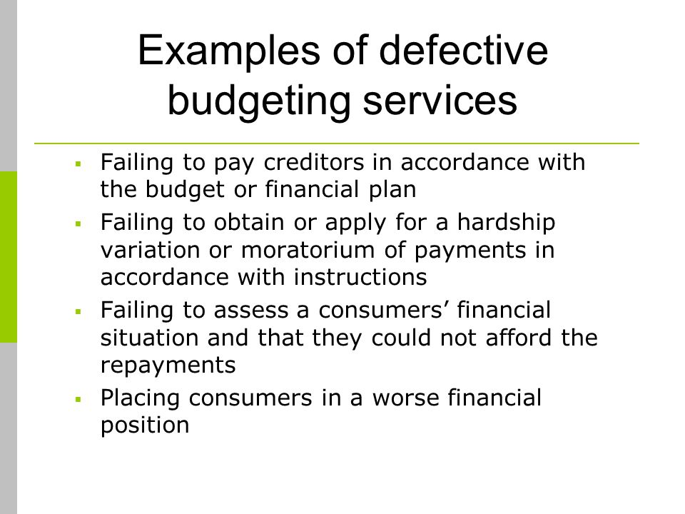 Examples of defective budgeting services Failing to pay creditors in accordance with the budget or financial plan Failing to obtain or apply for a hardship variation or moratorium of payments in accordance with instructions Failing to assess a consumers financial situation and that they could not afford the repayments Placing consumers in a worse financial position