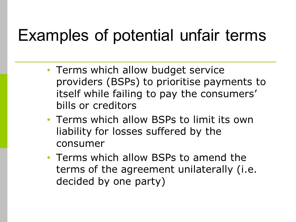 Examples of potential unfair terms Terms which allow budget service providers (BSPs) to prioritise payments to itself while failing to pay the consumers bills or creditors Terms which allow BSPs to limit its own liability for losses suffered by the consumer Terms which allow BSPs to amend the terms of the agreement unilaterally (i.e.