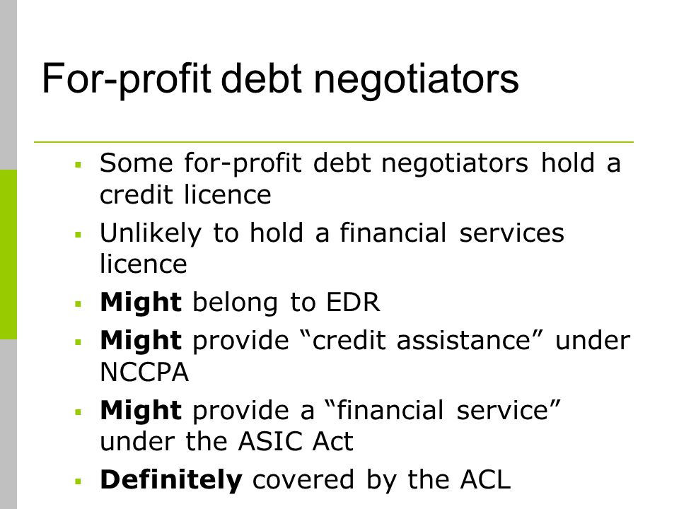 For-profit debt negotiators Some for-profit debt negotiators hold a credit licence Unlikely to hold a financial services licence Might belong to EDR Might provide credit assistance under NCCPA Might provide a financial service under the ASIC Act Definitely covered by the ACL